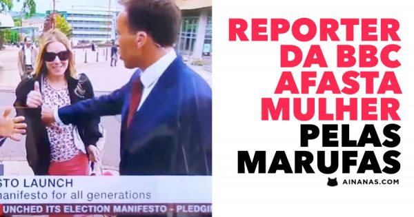 Reporter da BBC Afasta uma Mulher PELAS MARUFAS