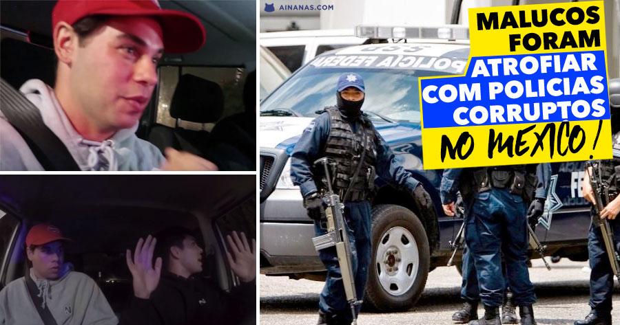 Dois Malucos Filmaram POLÍCIAS CORRUPTOS no Mexico