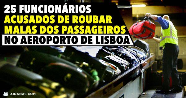 25 funcionários acusados de ROUBAR MALAS dos passageiros no Aeroporto de Lisboa