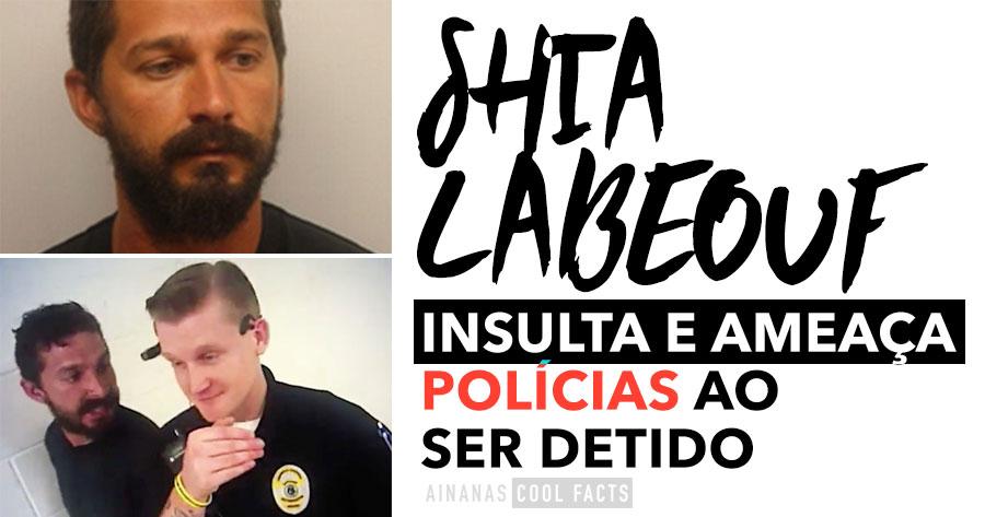 Shia Labeouf INSULTA E AMEAÇA polícias ao ser detido