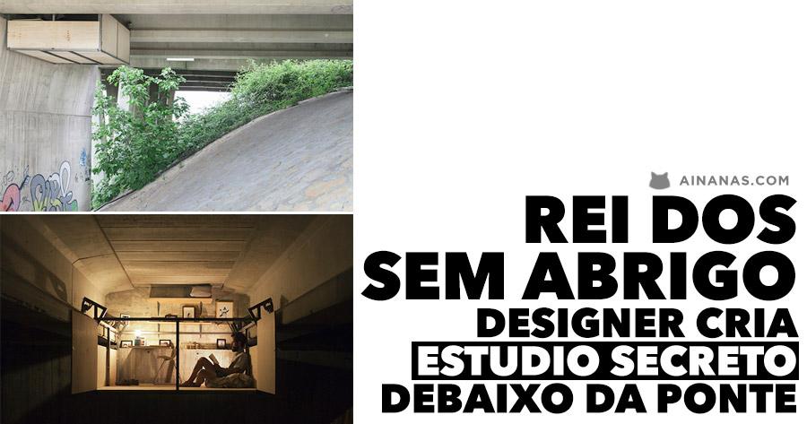 REI DOS SEM ABRIGO: Designer cria estudio secreto debaixo da ponte