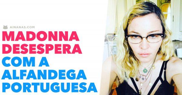 MADONNA desespera com a Alfandega Portuguesa