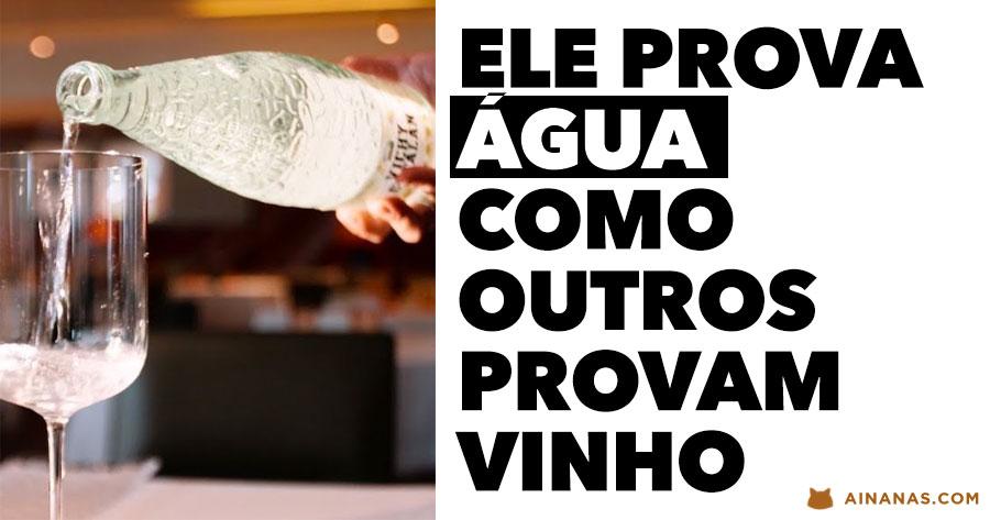 Ele prova ÁGUA como outros provam vinho