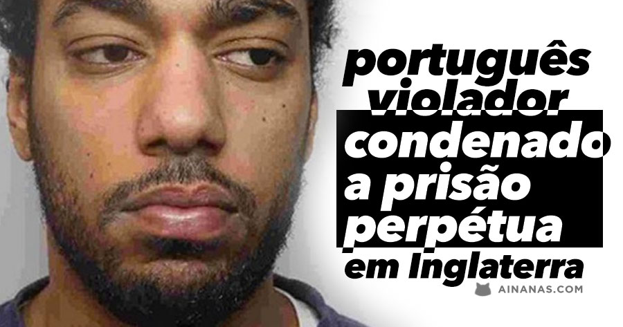 Português condenado a PRISÃO PERPÉTUA por Agressão e Violação em Inglaterra