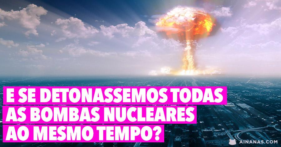 E se detonássemos a TODAS as bombas atómicas ao mesmo tempo?
