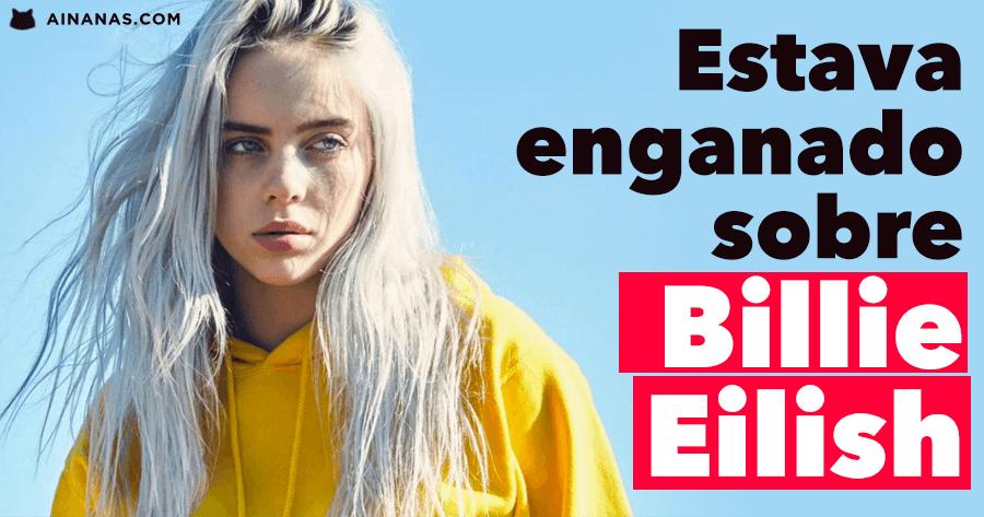 Estava enganado sobre Billie Eilish