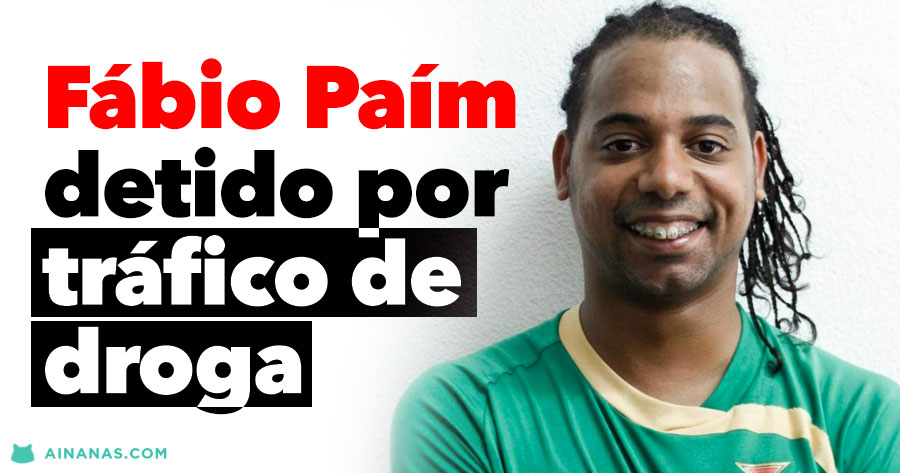 FÁBIO PAÍM detido por tráfico de droga