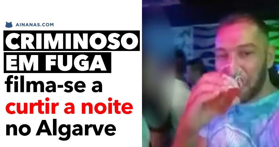 Criminoso em Fuga Filma-se a Curtir a Noite no Algarve