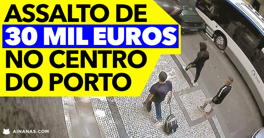 Assalto de 30 MIL EUROS no Centro do Porto